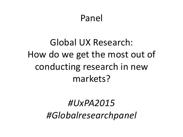 Panel Global UX Research: How do we get the most out of conducting research in new markets? #UxPA2015 #Globalresearchpanel