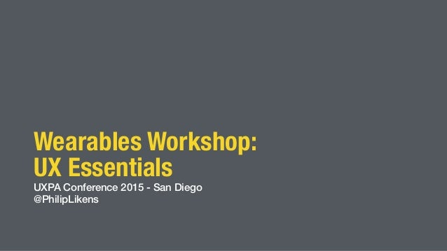 Wearables Workshop: UX Essentials UXPA Conference 2015 - San Diego @PhilipLikens