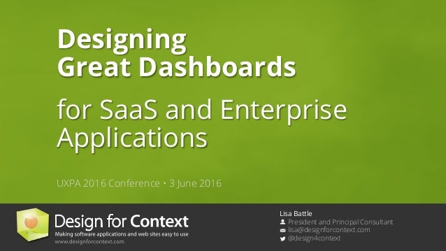 Lisa Battle President and Principal Consultant lisa@designforcontext.com @design4context Designing Great Dashboards for Sa...