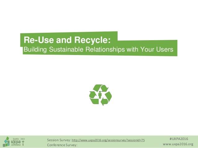 #UXPA2016 www.uxpa2016.org Session Survey: http://www.uxpa2016.org/sessionsurvey?sessionid=75 Conference Survey: Re-Use an...