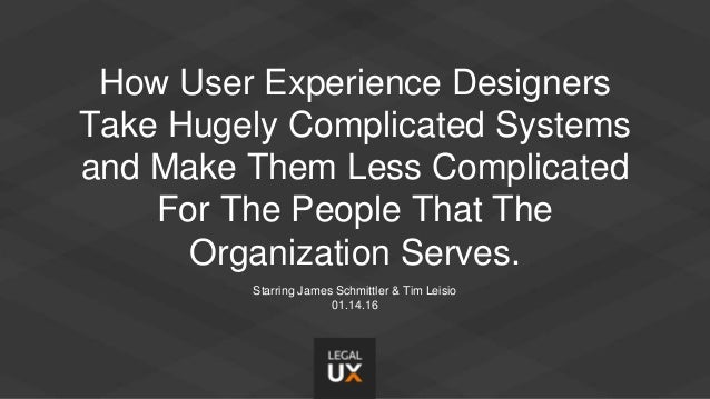 How User Experience Designers Take Hugely Complicated Systems and Make Them Less Complicated For The People That The Organ...