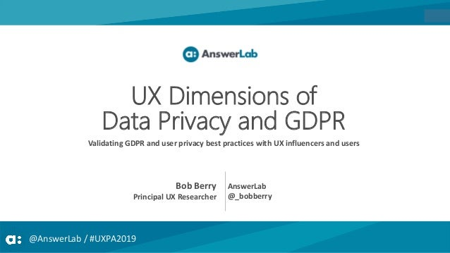 @AnswerLab / #UXPA2019 UX Dimensions of Data Privacy and GDPR Validating GDPR and user privacy best practices with UX infl...