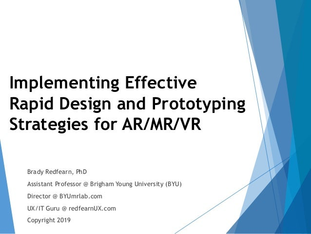 1 Implementing Effective Rapid Design and Prototyping Strategies for AR/MR/VR Brady Redfearn, PhD Assistant Professor @ Br...