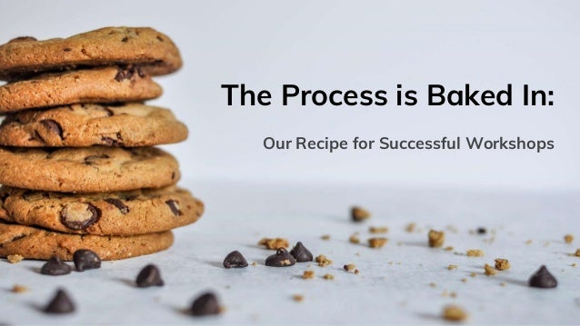 The Process is Baked In: Our Recipe for Successful Workshops