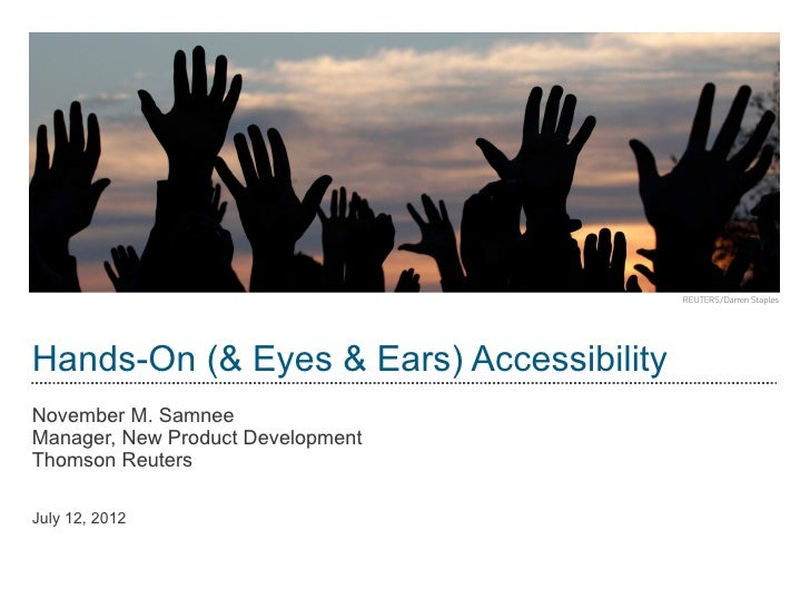 Hands-On (& Eyes & Ears) AccessibilityNovember M. SamneeManager, New Product DevelopmentThomson ReutersJuly 12, 2012