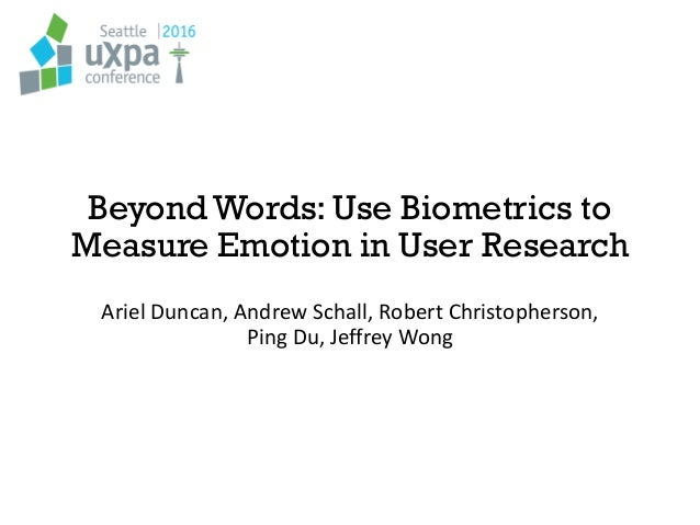 Beyond Words: Use Biometrics to Measure Emotion in User Research Ariel Duncan, Andrew Schall, Robert Christopherson, Ping ...