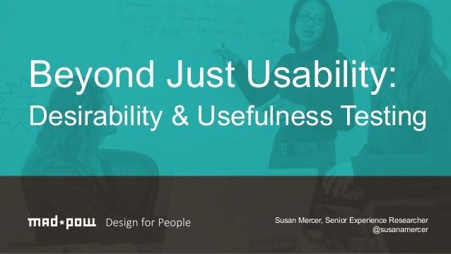 Beyond Just Usability: Desirability & Usefulness Testing Susan Mercer, Senior Experience Researcher @susanamercer