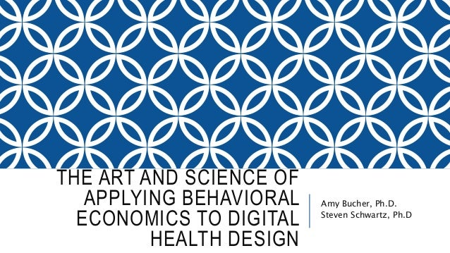 THE ART AND SCIENCE OF APPLYING BEHAVIORAL ECONOMICS TO DIGITAL HEALTH DESIGN Amy Bucher, Ph.D. Steven Schwartz, Ph.D
