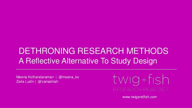 DETHRONING RESEARCH METHODS A Reflective Alternative To Study Design www.twigandfish.com Meena Kothandaraman | @meena_ko Z...