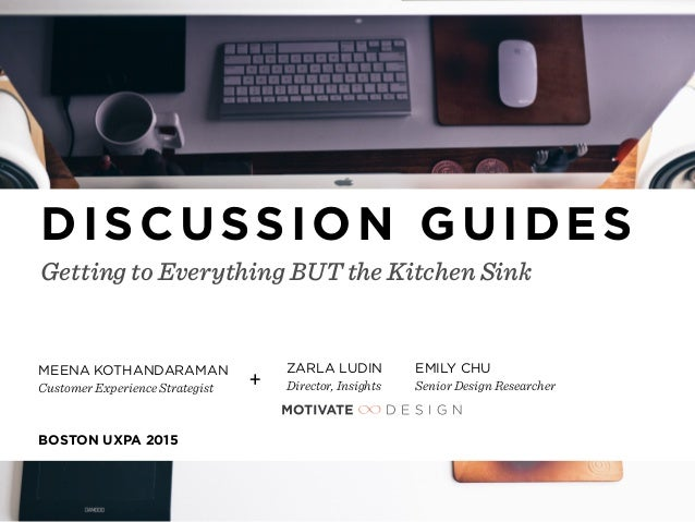 DISCUSSION GUIDES Getting to Everything BUT the Kitchen Sink BOSTON UXPA 2015 ZARLA LUDIN Director, Insights EMILY CHU Sen...
