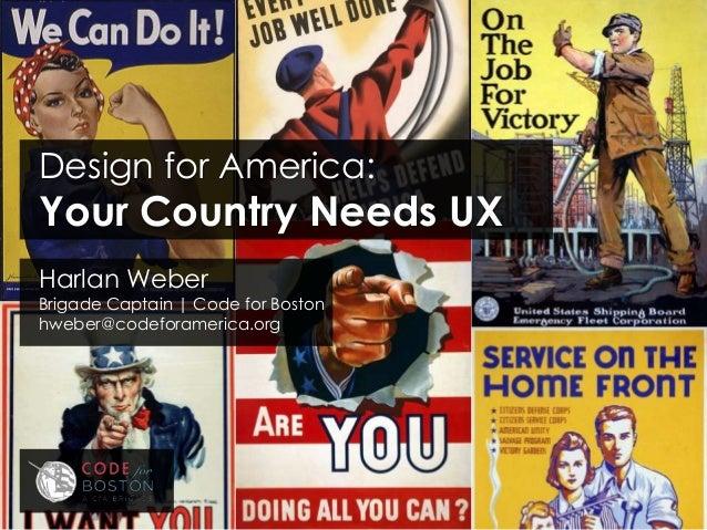 Harlan WeberBrigade Captain | Code for Bostonhweber@codeforamerica.orgDesign for America:Your Country Needs UX