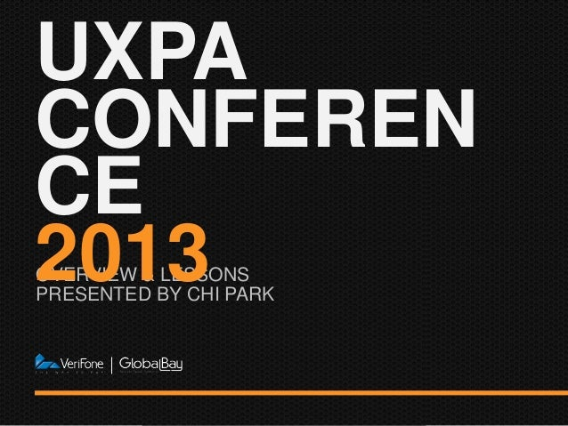 OVERVIEW & LESSONS PRESENTED BY CHI PARK UXPA CONFEREN CE 2013