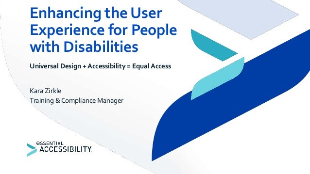 Universal Design + Accessibility = Equal Access Kara Zirkle Training & Compliance Manager Enhancing the User Experience fo...