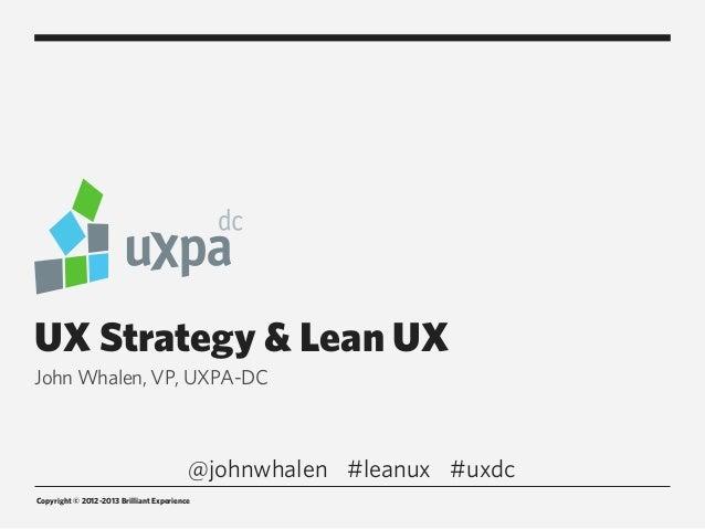 UX Strategy & Lean UXJohn Whalen, VP, UXPA-DC                                         @johnwhalen #leanux #uxdcCopyright ©...