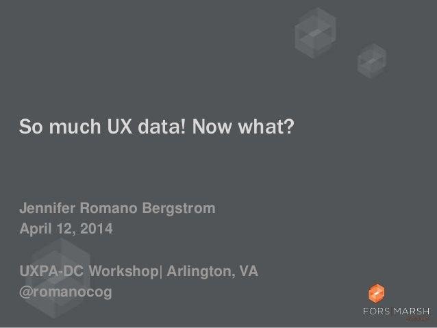 So much UX data! Now what? Jennifer Romano Bergstrom April 12, 2014 UXPA-DC Workshop| Arlington, VA @romanocog