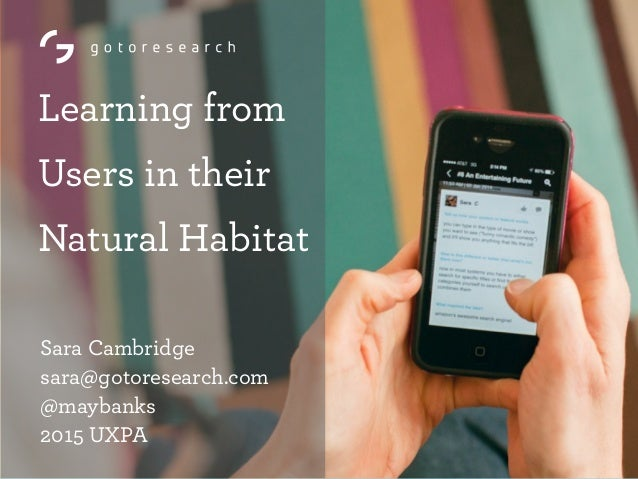Learning from Users in their Natural Habitat Sara Cambridge sara@gotoresearch.com @maybanks 2015 UXPA