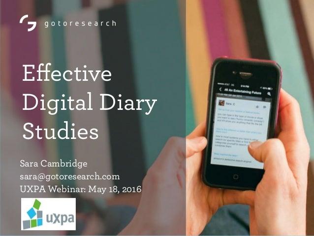 Effective Digital Diary Studies Sara Cambridge sara@gotoresearch.com UXPA Webinar: May 18, 2016