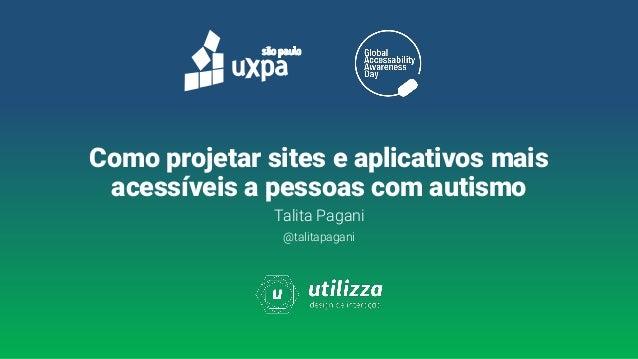 Talita Pagani @talitapagani Como projetar sites e aplicativos mais acessíveis a pessoas com autismo
