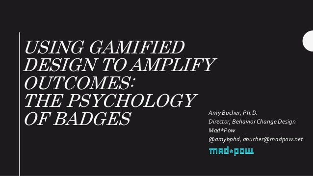 USING GAMIFIED DESIGN TO AMPLIFY OUTCOMES: THE PSYCHOLOGY OF BADGES Amy Bucher, Ph.D. Director, Behavior Change Design Mad...