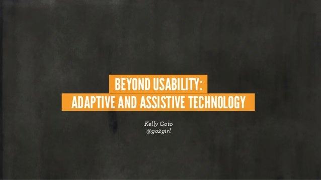 BEYOND USABILITY: ADAPTIVE AND ASSISTIVE TECHNOLOGY Kelly Goto @go2girl