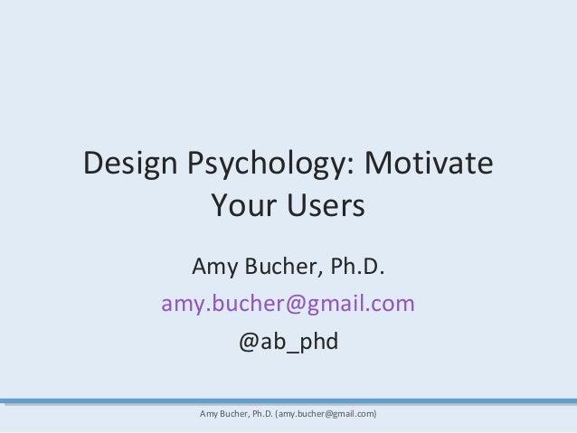 Design Psychology: Motivate Your Users Amy Bucher, Ph.D. amy.bucher@gmail.com @ab_phd Amy Bucher, Ph.D. (amy.bucher@gmail....