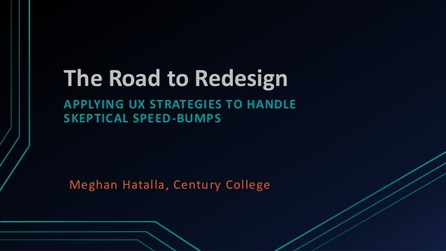 The Road to RedesignAPPLYING UX STRATEGIES TO HANDLESKEPTICAL SPEED-BUMPSMeghan Hatalla, Century College