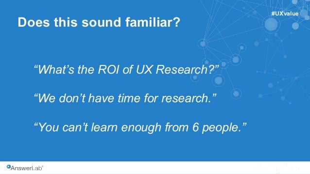 """1 Does this sound familiar? """"What's the ROI of UX Research?"""" """"We don't have time for research."""" """"You can't learn enough fr..."""