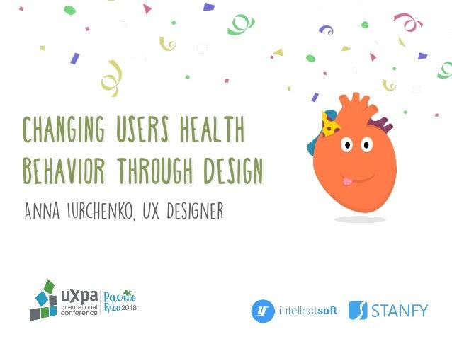 CHANGING USERS Health Behavior Through Design Anna Iurchenko, UX Designer