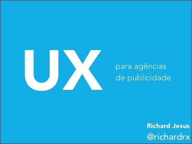 UX  para agências de publicidade  Richard Jesus  @richardrx