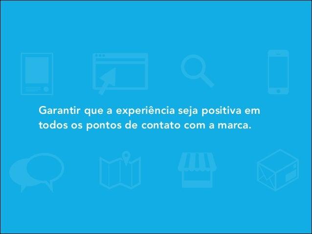 Garantir que a experiência seja positiva em todos os pontos de contato com a marca.