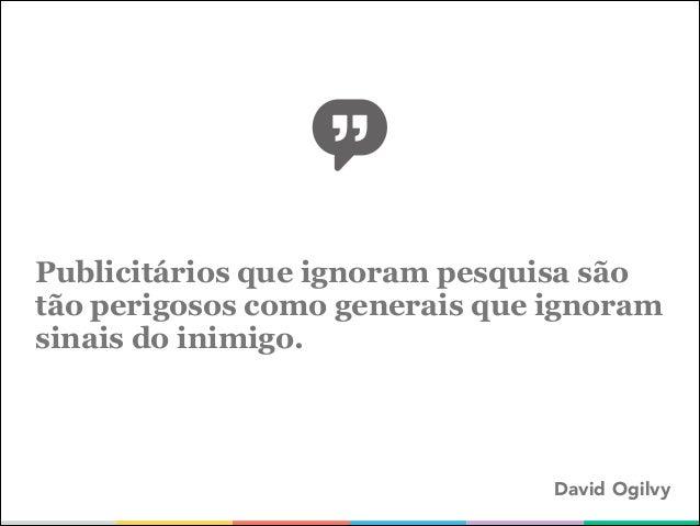 Publicitários que ignoram pesquisa são tão perigosos como generais que ignoram sinais do inimigo.  David Ogilvy