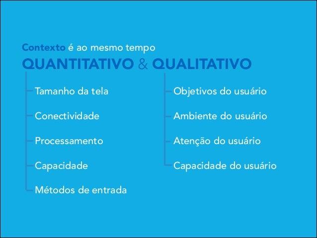 Contexto é ao mesmo tempo  QUANTITATIVO & QUALITATIVO Tamanho da tela  Objetivos do usuário  Conectividade  Ambiente do us...