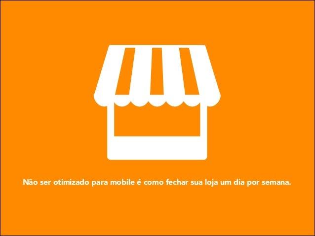 Não ser otimizado para mobile é como fechar sua loja um dia por semana.