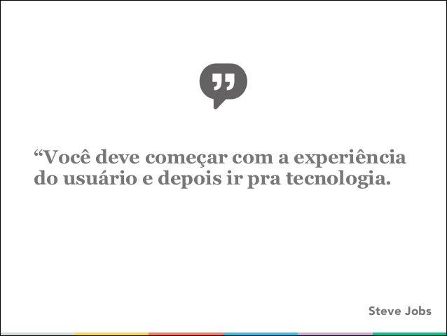 """""""Você deve começar com a experiência do usuário e depois ir pra tecnologia.  Steve Jobs"""