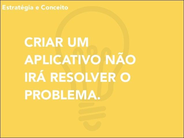 Estratégia e Conceito  CRIAR UM APLICATIVO NÃO IRÁ RESOLVER O PROBLEMA.