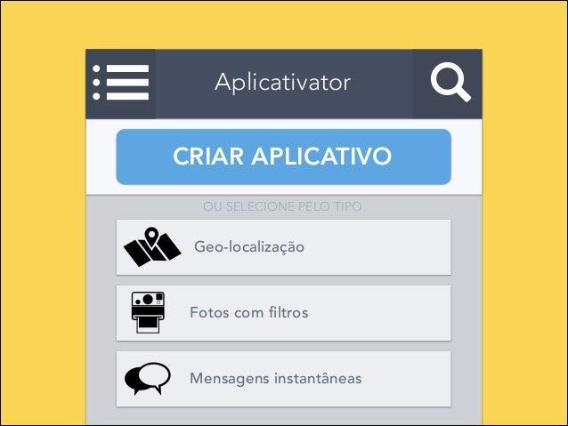 Aplicativator CRIAR APLICATIVO OU SELECIONE PELO TIPO  Geo-localização  Fotos com filtros  Mensagens instantâneas