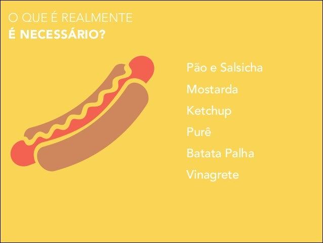 O QUE É REALMENTE É NECESSÁRIO? Pão e Salsicha Mostarda Ketchup Purê Batata Palha Vinagrete