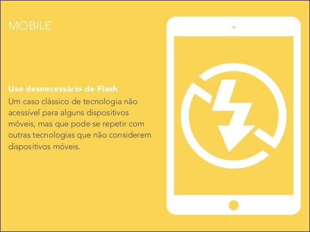 MOBILE  Uso desnecessário de Flash Um caso clássico de tecnologia não acessível para alguns dispositivos móveis, mas que p...