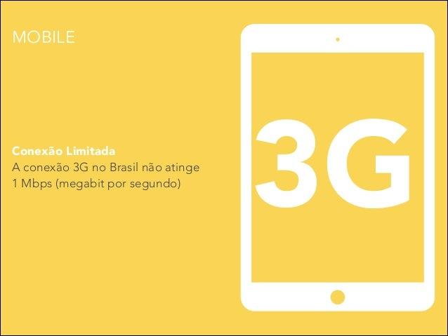 MOBILE  Conexão Limitada A conexão 3G no Brasil não atinge 1 Mbps (megabit por segundo)  3G