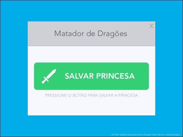 Matador de Dragões  X  SALVAR PRINCESA PRESSIONE O BOTÃO PARA SALVAR A PRINCESA  ref: Why Usability Engineers Don't Design...