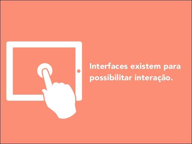 Interfaces existem para possibilitar interação.