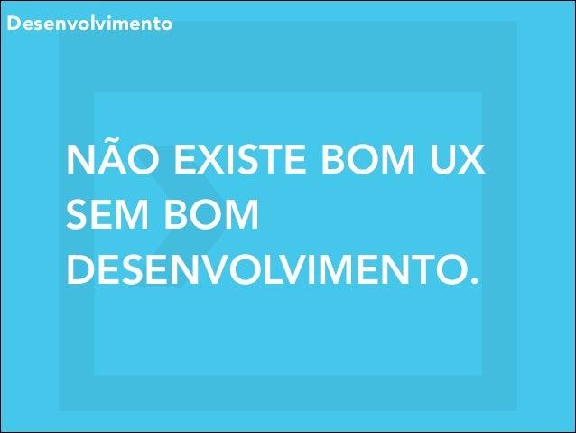 Desenvolvimento  NÃO EXISTE BOM UX SEM BOM DESENVOLVIMENTO.
