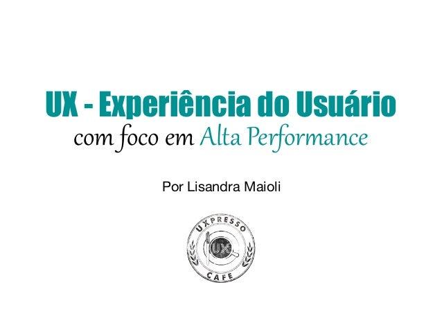 UX - Experiência do Usuário com foco em Alta Perfor-ance Por Lisandra Maioli