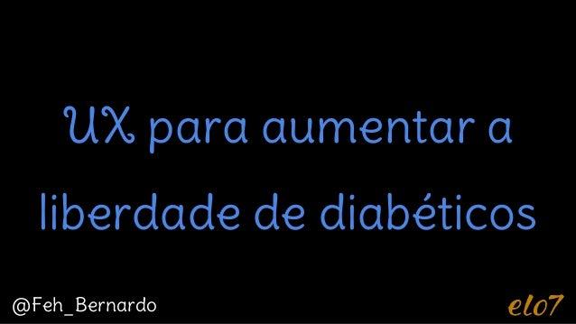 UX para aumentar a liberdade de diabéticos @Feh_Bernardo