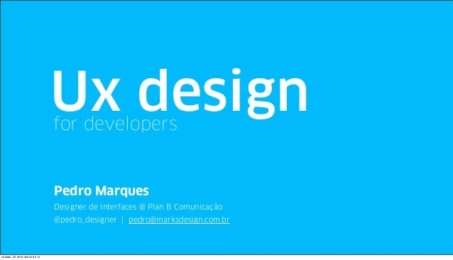 Ux design for developers  Pedro Marques Designer de Interfaces @ Plan B Comunicação @pedro_designer | pedro@marksdesign.co...