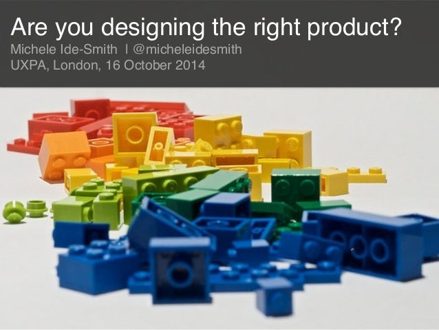 Are you designing the right product?!  Michele Ide-Smith | @micheleidesmith!  UXPA, London, 16 October 2014