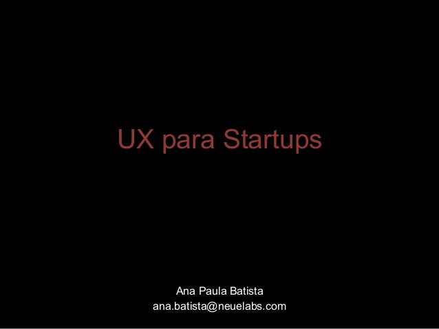 UX para Startups  Ana Paula Batista ana.batista@neuelabs.com