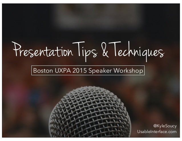 Presentation Tips & Techniques Boston UXPA 2015 Speaker Workshop @KyleSoucy UsableInterface.com