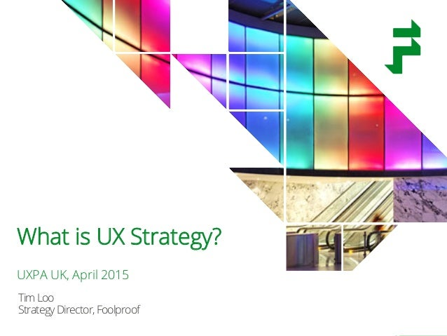 @timothyloo @uxpauk #uxstrategy TimLoo StrategyDirector,Foolproof What is UX Strategy? UXPA UK, April 2015