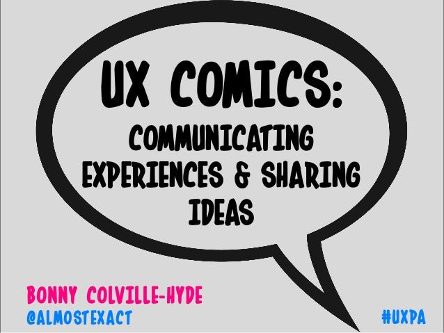 BONNy COLVILLE-HyDE #UXPA@ALMOSTEXACT UX COMICS: COMMUNICATING EXPERIENCES & SHARING IDEAS